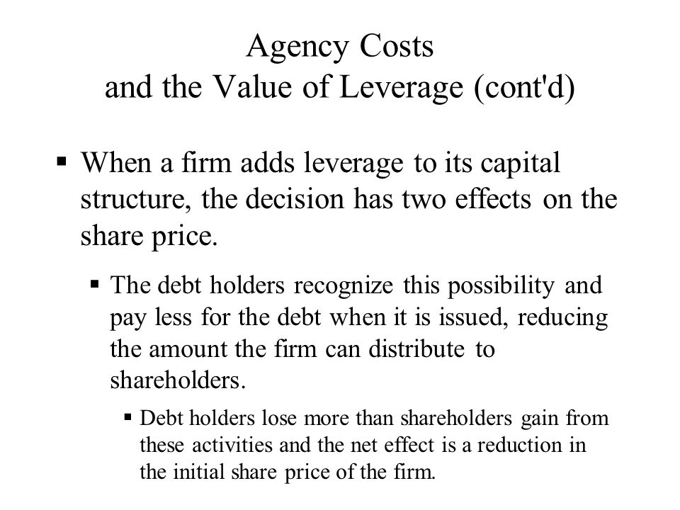 Agency Costs and the Value of Leverage (cont'd)  When a firm adds leverage to its capital structure, the decision has two effects on the share price.