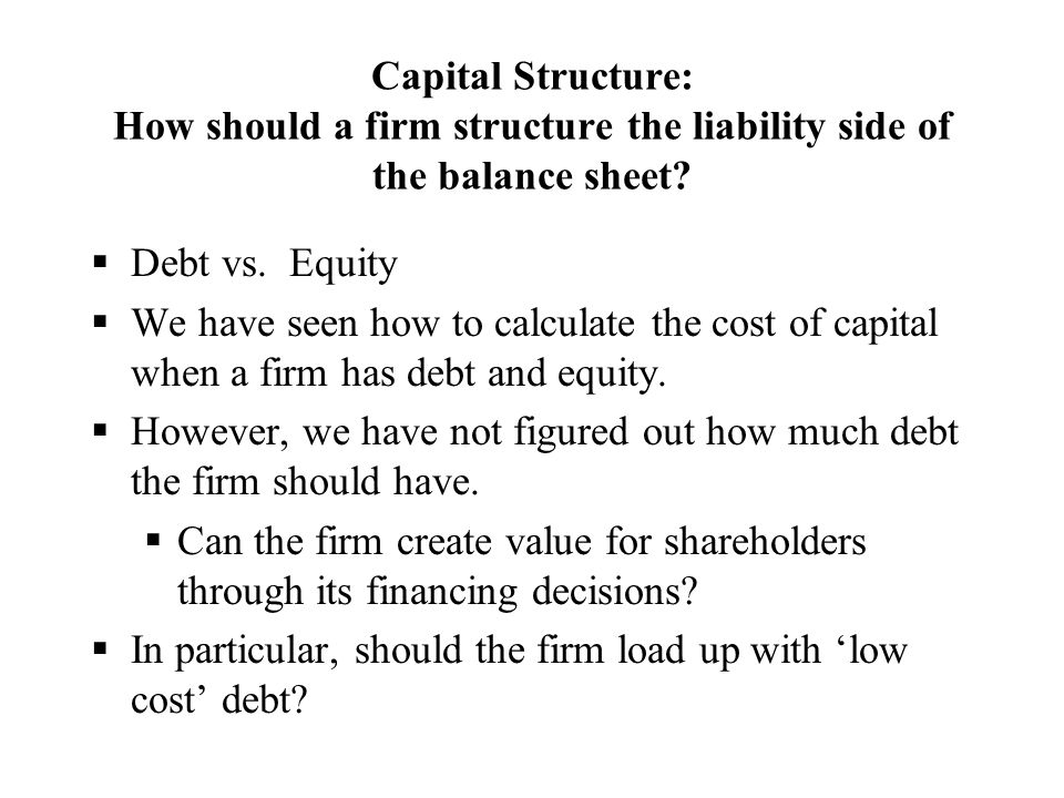 Capital Structure: How should a firm structure the liability side of the balance sheet?  Debt vs. Equity  We have seen how to calculate the cost of