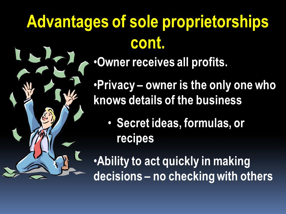 Advantages of sole proprietorships Easy and inexpensive to create. Unless you need certification or local permits, government intervention is minimal