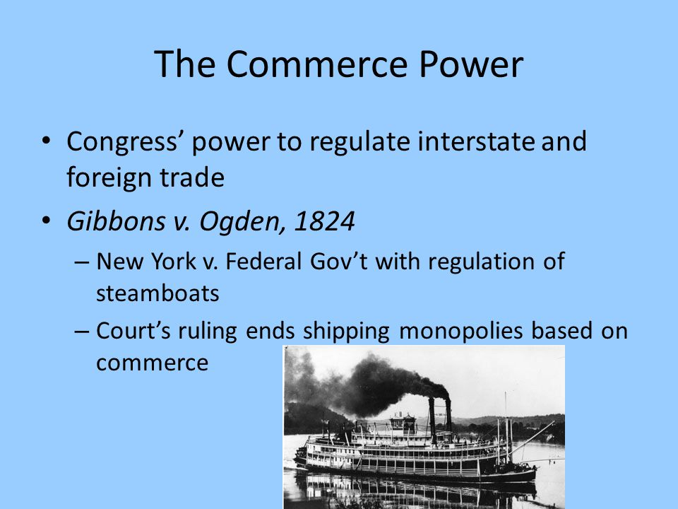 The Commerce Power Congress' power to regulate interstate and foreign trade Gibbons v. Ogden, 1824 – New York v. Federal Gov't with regulation of stea