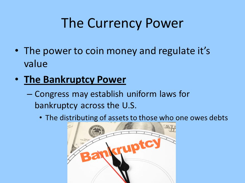 The Currency Power The power to coin money and regulate it's value The Bankruptcy Power – Congress may establish uniform laws for bankruptcy across the U.S.
