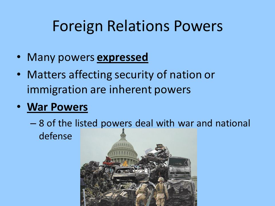 Foreign Relations Powers Many powers expressed Matters affecting security of nation or immigration are inherent powers War Powers – 8 of the listed po