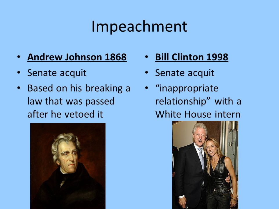 "Impeachment Andrew Johnson 1868 Senate acquit Based on his breaking a law that was passed after he vetoed it Bill Clinton 1998 Senate acquit ""inapprop"