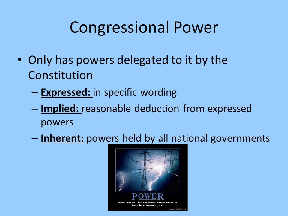 Congressional Power Only has powers delegated to it by the Constitution – Expressed: in specific wording – Implied: reasonable deduction from expresse