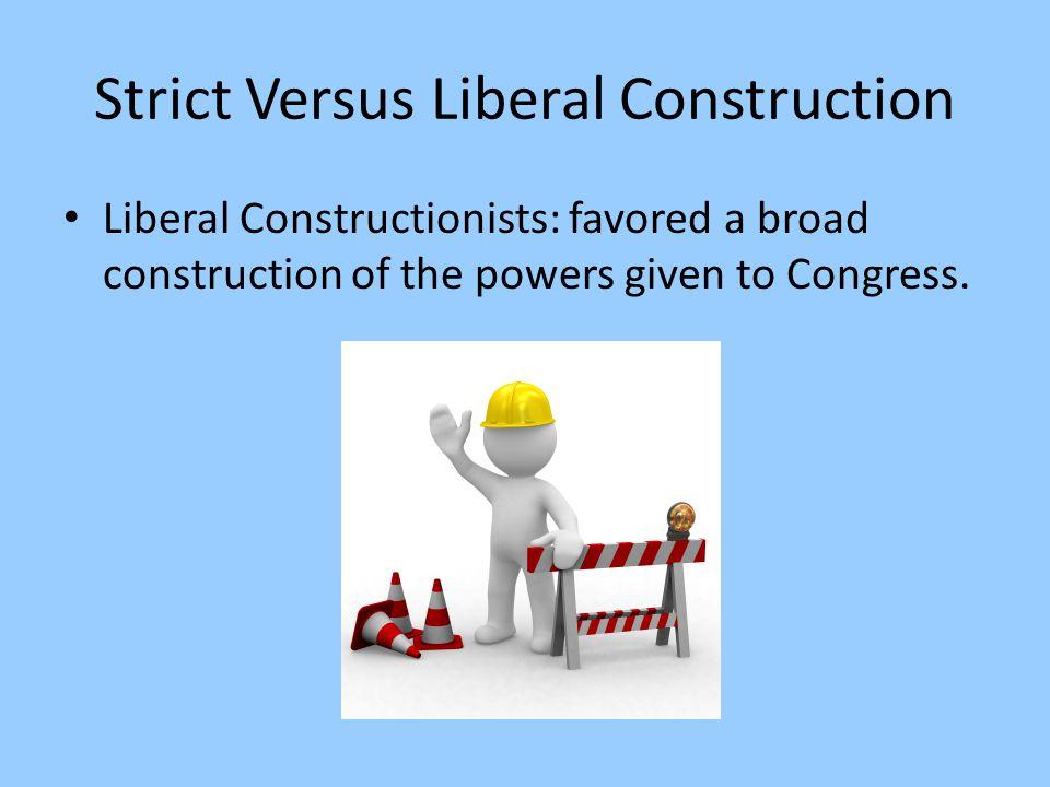 Strict Versus Liberal Construction Liberal Constructionists: favored a broad construction of the powers given to Congress.