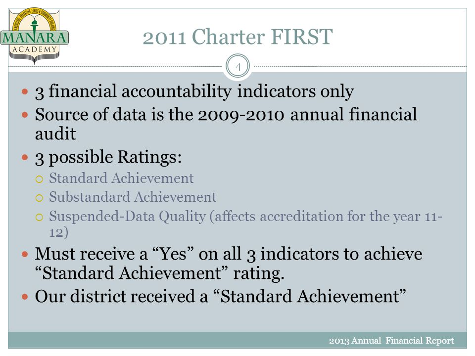 2011 Charter FIRST 2013 Annual Financial Report 4 3 financial accountability indicators only Source of data is the 2009-2010 annual financial audit 3 possible Ratings:  Standard Achievement  Substandard Achievement  Suspended-Data Quality (affects accreditation for the year 11- 12) Must receive a Yes on all 3 indicators to achieve Standard Achievement rating.