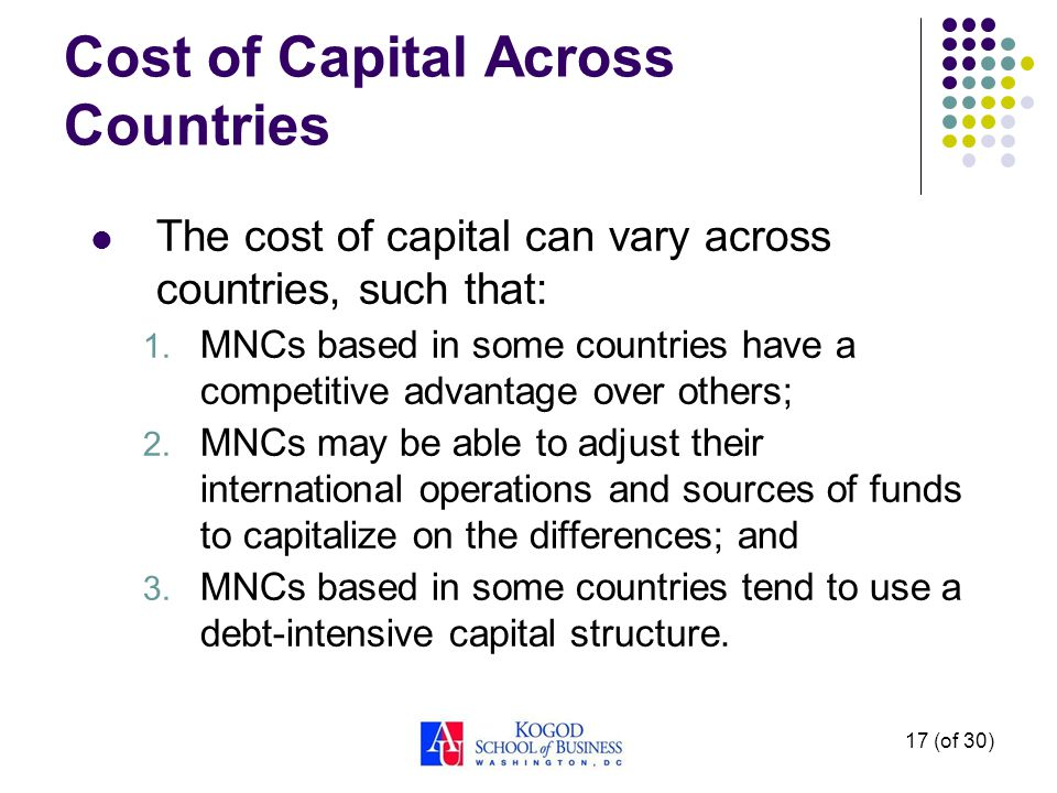 17 (of 30) Cost of Capital Across Countries The cost of capital can vary across countries, such that: 1.