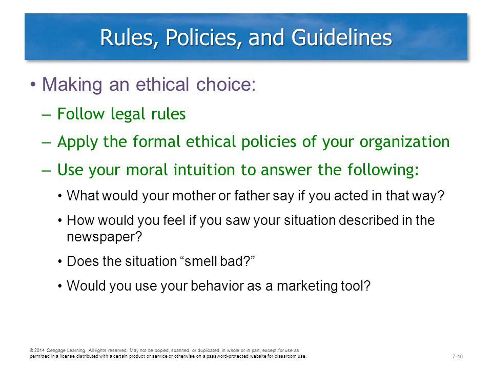 Rules, Policies, and Guidelines Making an ethical choice: – Follow legal rules – Apply the formal ethical policies of your organization – Use your moral intuition to answer the following: What would your mother or father say if you acted in that way.