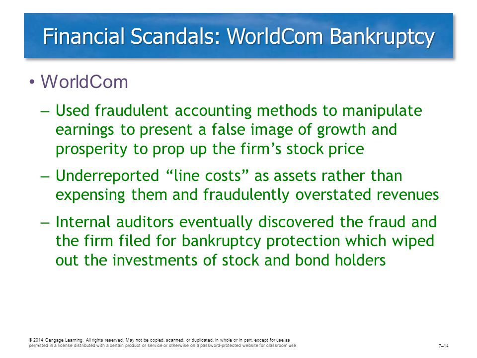 Financial Scandals: WorldCom Bankruptcy WorldCom – Used fraudulent accounting methods to manipulate earnings to present a false image of growth and prosperity to prop up the firm's stock price – Underreported line costs as assets rather than expensing them and fraudulently overstated revenues – Internal auditors eventually discovered the fraud and the firm filed for bankruptcy protection which wiped out the investments of stock and bond holders © 2014 Cengage Learning.