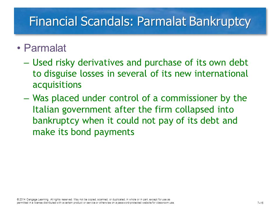Financial Scandals: Parmalat Bankruptcy Parmalat – Used risky derivatives and purchase of its own debt to disguise losses in several of its new international acquisitions – Was placed under control of a commissioner by the Italian government after the firm collapsed into bankruptcy when it could not pay of its debt and make its bond payments © 2014 Cengage Learning.