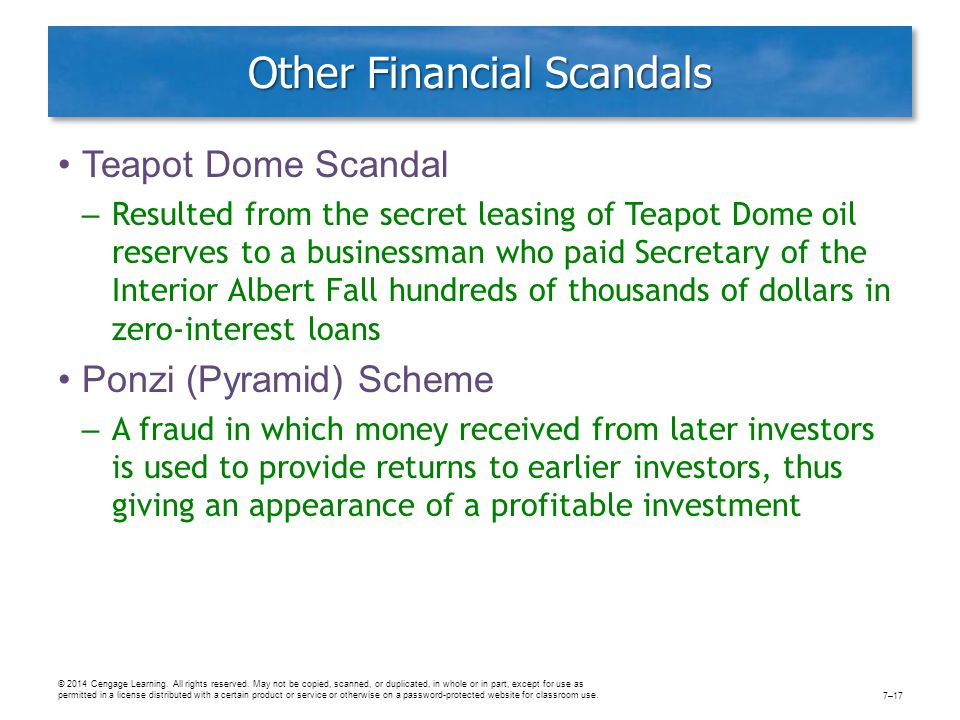 Other Financial Scandals Teapot Dome Scandal – Resulted from the secret leasing of Teapot Dome oil reserves to a businessman who paid Secretary of the Interior Albert Fall hundreds of thousands of dollars in zero-interest loans Ponzi (Pyramid) Scheme – A fraud in which money received from later investors is used to provide returns to earlier investors, thus giving an appearance of a profitable investment © 2014 Cengage Learning.