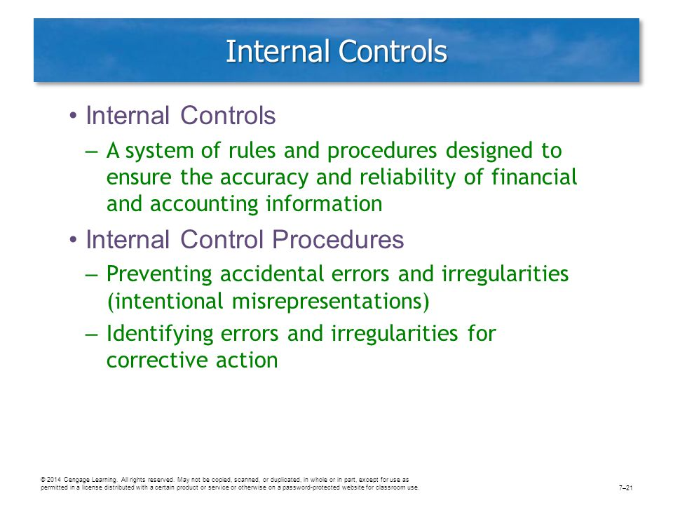 Internal Controls – A system of rules and procedures designed to ensure the accuracy and reliability of financial and accounting information Internal Control Procedures – Preventing accidental errors and irregularities (intentional misrepresentations) – Identifying errors and irregularities for corrective action © 2014 Cengage Learning.