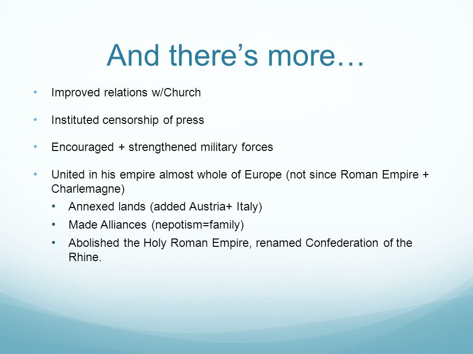 And there's more… Improved relations w/Church Instituted censorship of press Encouraged + strengthened military forces United in his empire almost whole of Europe (not since Roman Empire + Charlemagne) Annexed lands (added Austria+ Italy) Made Alliances (nepotism=family) Abolished the Holy Roman Empire, renamed Confederation of the Rhine.