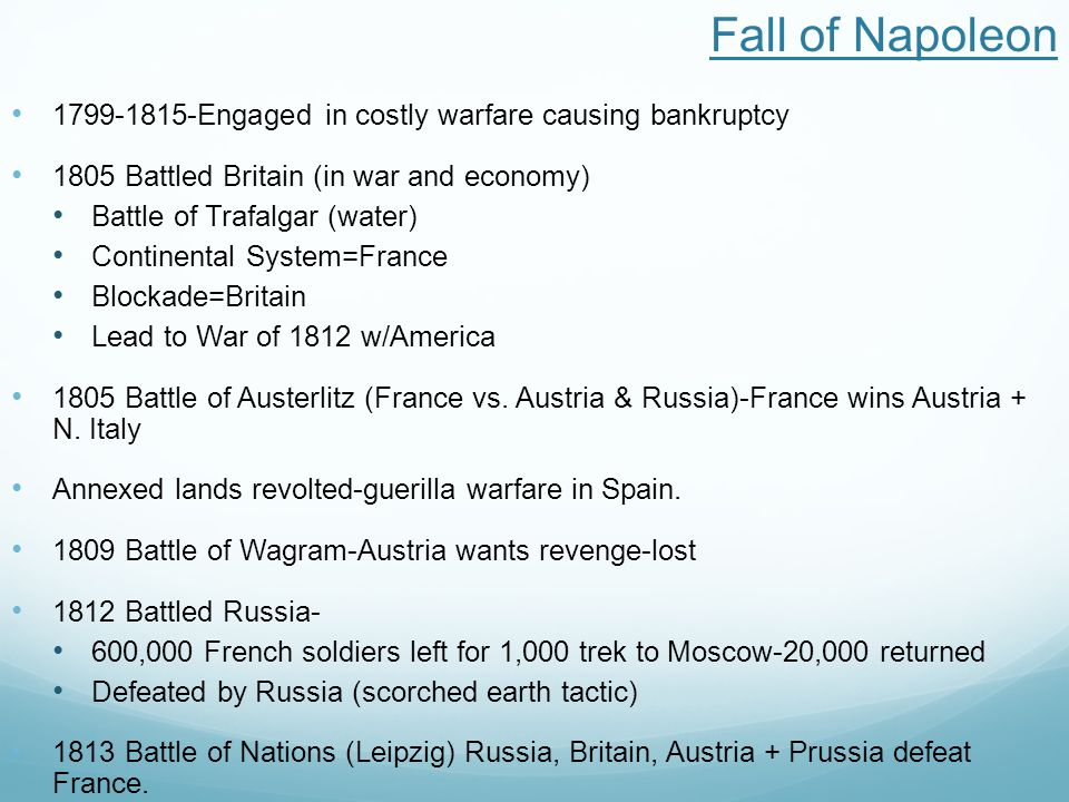 Fall of Napoleon 1799-1815-Engaged in costly warfare causing bankruptcy 1805 Battled Britain (in war and economy) Battle of Trafalgar (water) Continental System=France Blockade=Britain Lead to War of 1812 w/America 1805 Battle of Austerlitz (France vs.