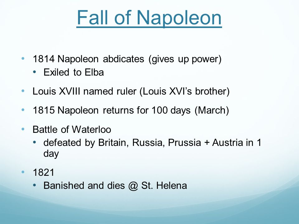 Fall of Napoleon 1814 Napoleon abdicates (gives up power) Exiled to Elba Louis XVIII named ruler (Louis XVI's brother) 1815 Napoleon returns for 100 days (March) Battle of Waterloo defeated by Britain, Russia, Prussia + Austria in 1 day 1821 Banished and dies @ St.