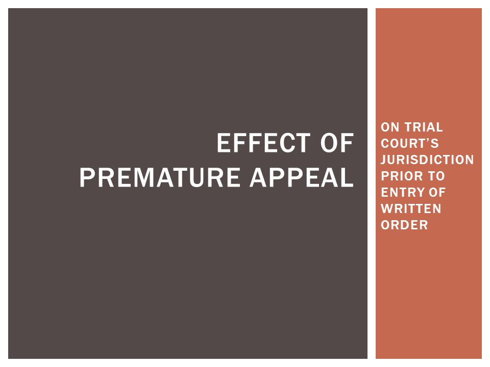 ON TRIAL COURT'S JURISDICTION PRIOR TO ENTRY OF WRITTEN ORDER EFFECT OF PREMATURE APPEAL