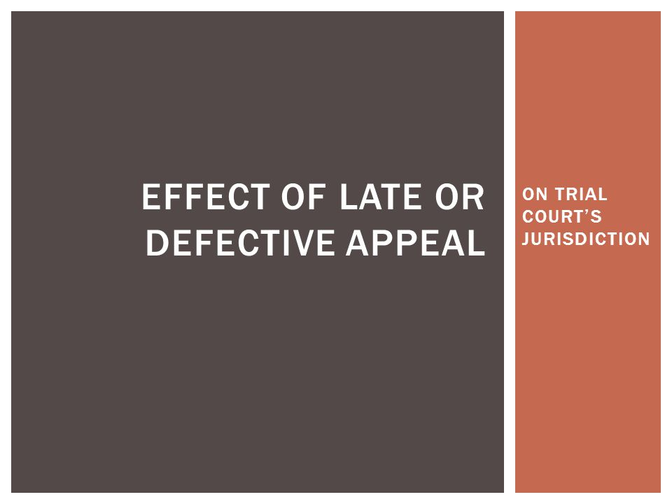 ON TRIAL COURT'S JURISDICTION EFFECT OF LATE OR DEFECTIVE APPEAL