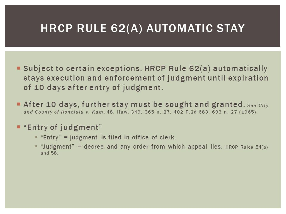  Subject to certain exceptions, HRCP Rule 62(a) automatically stays execution and enforcement of judgment until expiration of 10 days after entry of judgment.