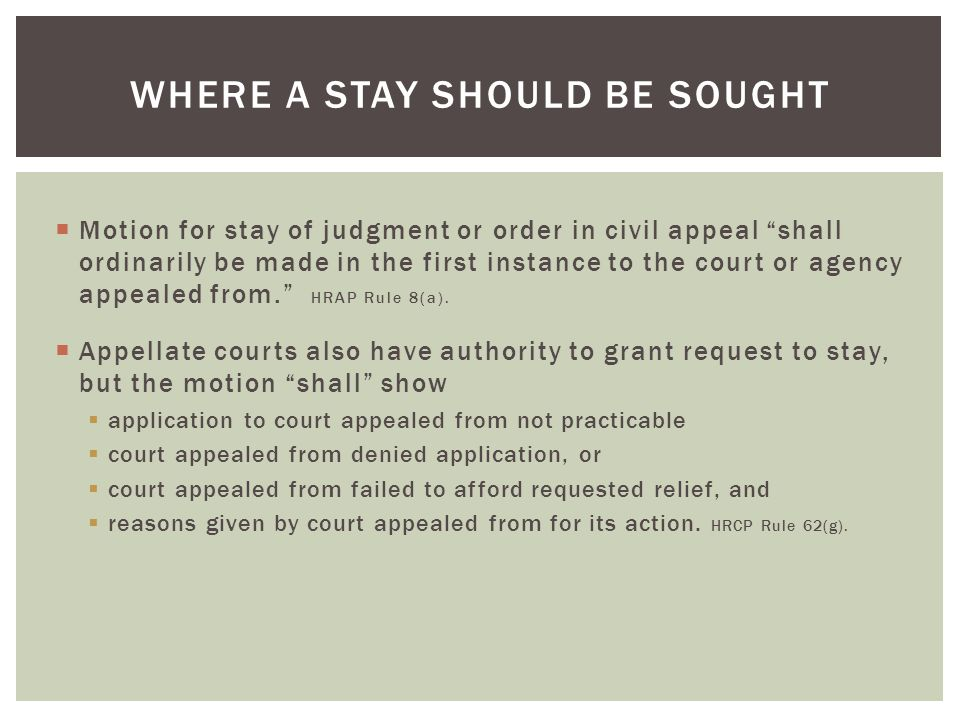  Motion for stay of judgment or order in civil appeal shall ordinarily be made in the first instance to the court or agency appealed from. HRAP Rule 8(a).