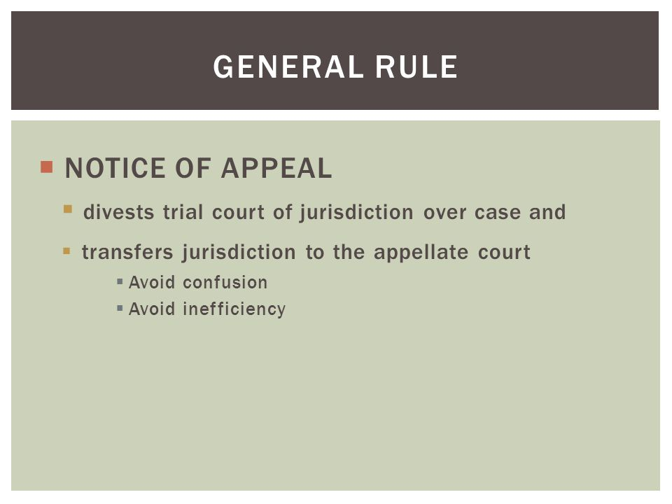  NOTICE OF APPEAL  divests trial court of jurisdiction over case and  transfers jurisdiction to the appellate court  Avoid confusion  Avoid inefficiency GENERAL RULE