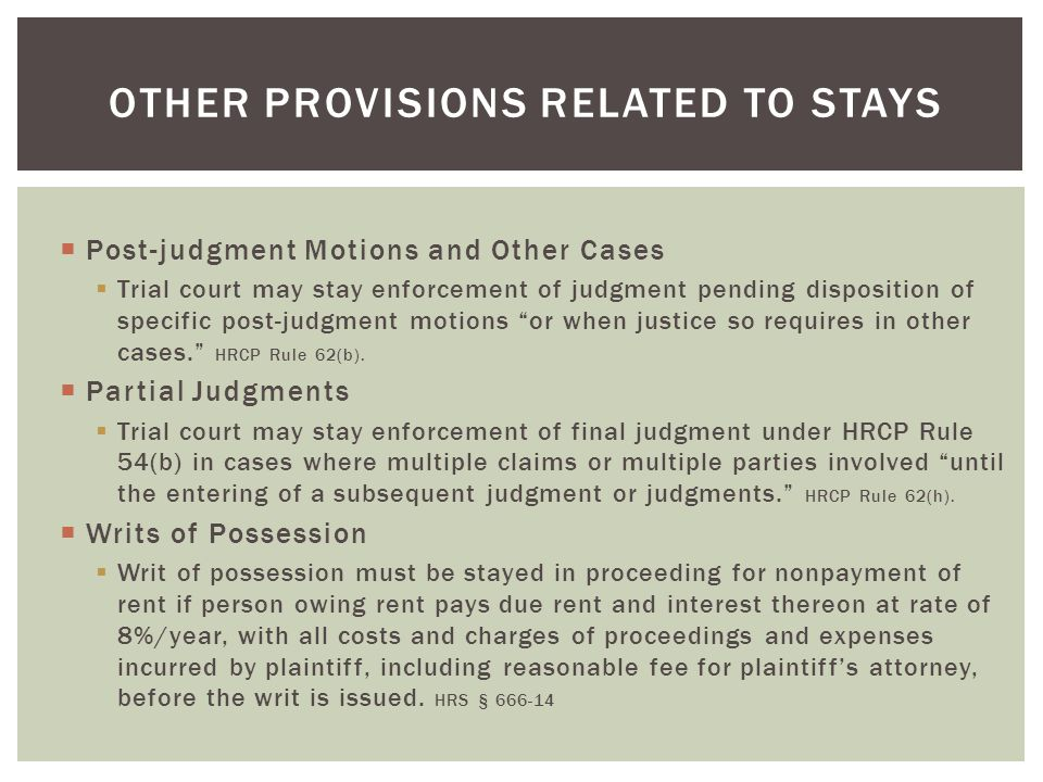 Post-judgment Motions and Other Cases  Trial court may stay enforcement of judgment pending disposition of specific post-judgment motions or when justice so requires in other cases. HRCP Rule 62(b).