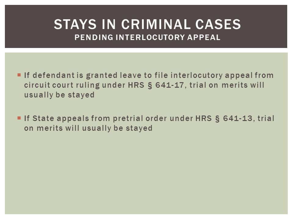  If defendant is granted leave to file interlocutory appeal from circuit court ruling under HRS § 641-17, trial on merits will usually be stayed  If State appeals from pretrial order under HRS § 641-13, trial on merits will usually be stayed STAYS IN CRIMINAL CASES PENDING INTERLOCUTORY APPEAL
