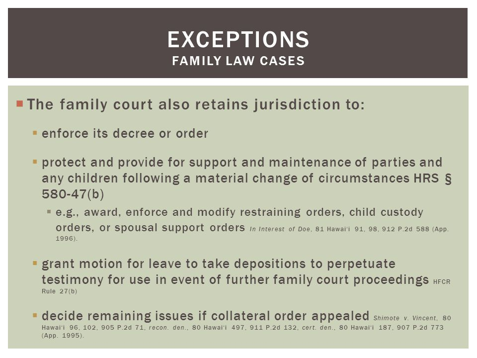  The family court also retains jurisdiction to:  enforce its decree or order  protect and provide for support and maintenance of parties and any children following a material change of circumstances HRS § 580-47(b)  e.g., award, enforce and modify restraining orders, child custody orders, or spousal support orders In Interest of Doe, 81 Hawai'i 91, 98, 912 P.2d 588 (App.