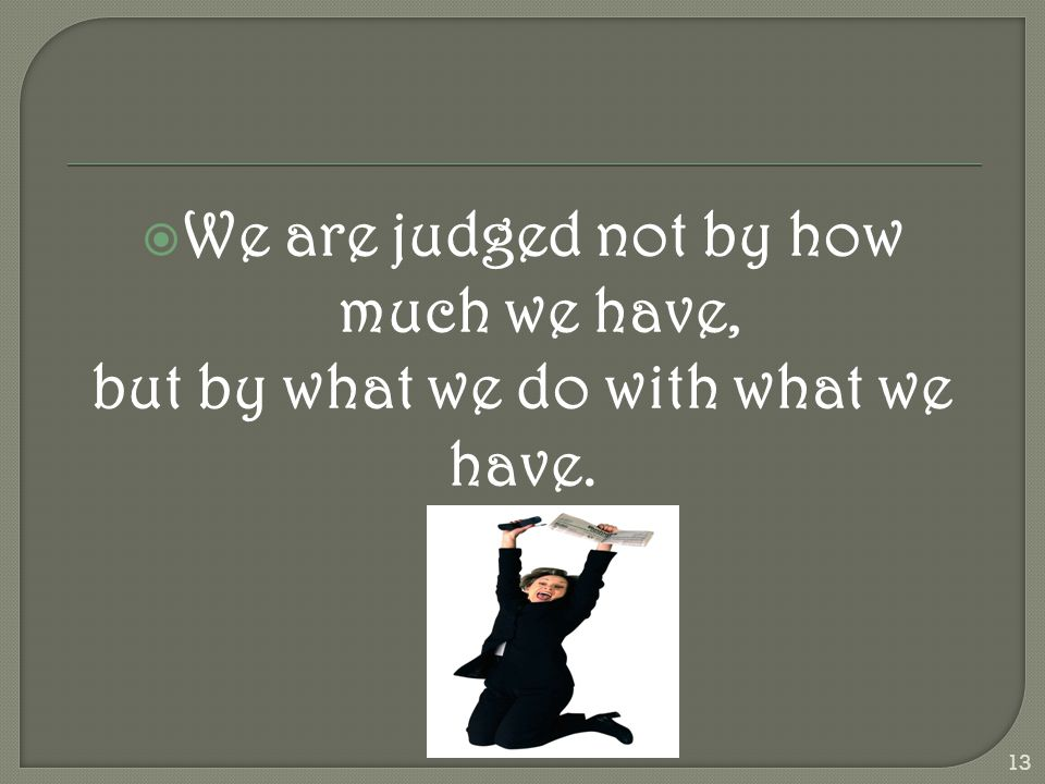  We are judged not by how much we have, but by what we do with what we have. 13