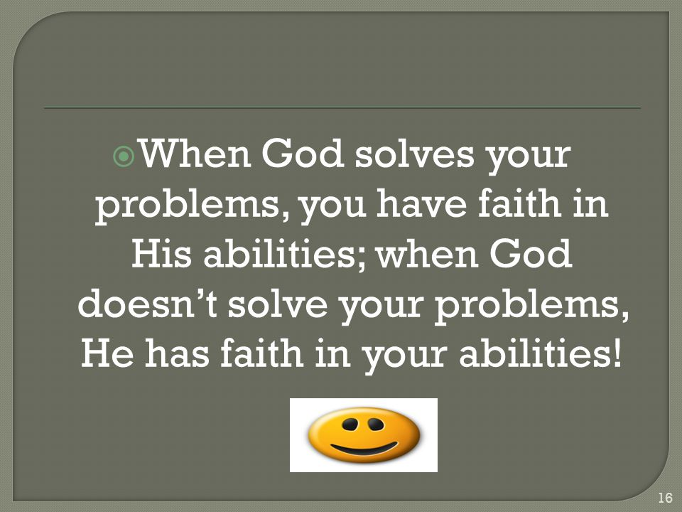  When God solves your problems, you have faith in His abilities; when God doesn't solve your problems, He has faith in your abilities.
