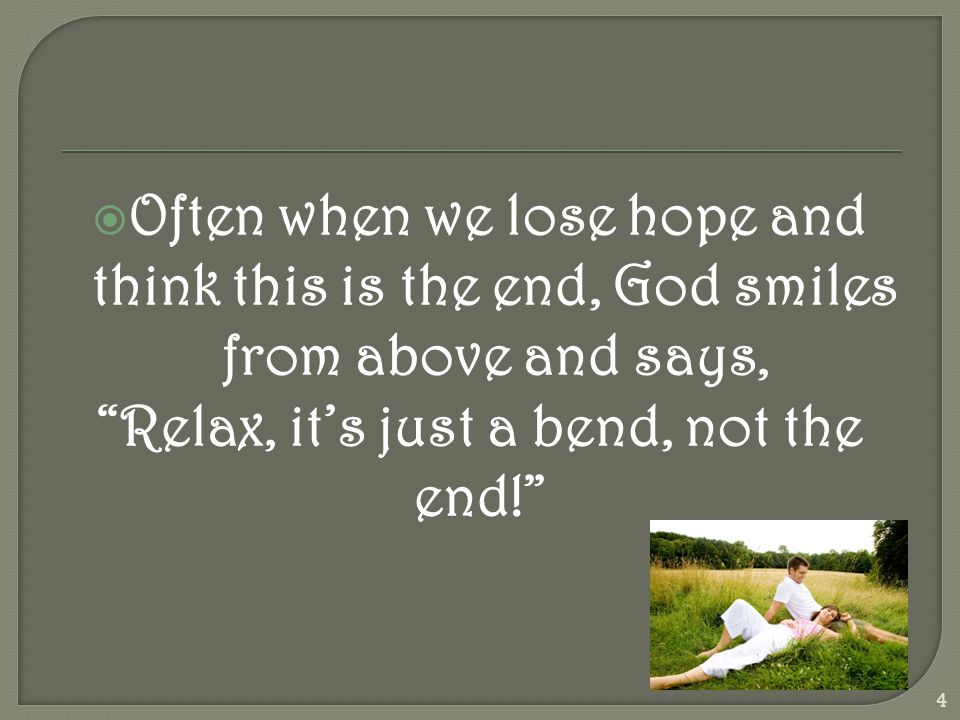  Often when we lose hope and think this is the end, God smiles from above and says, Relax, it's just a bend, not the end! 4