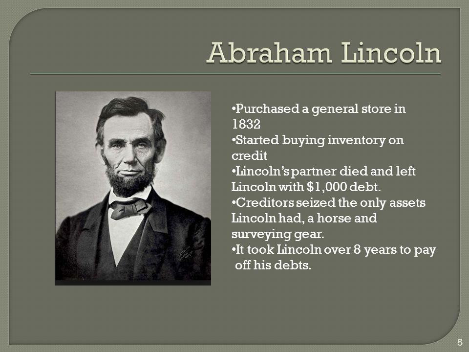 5 Purchased a general store in 1832 Started buying inventory on credit Lincoln's partner died and left Lincoln with $1,000 debt.