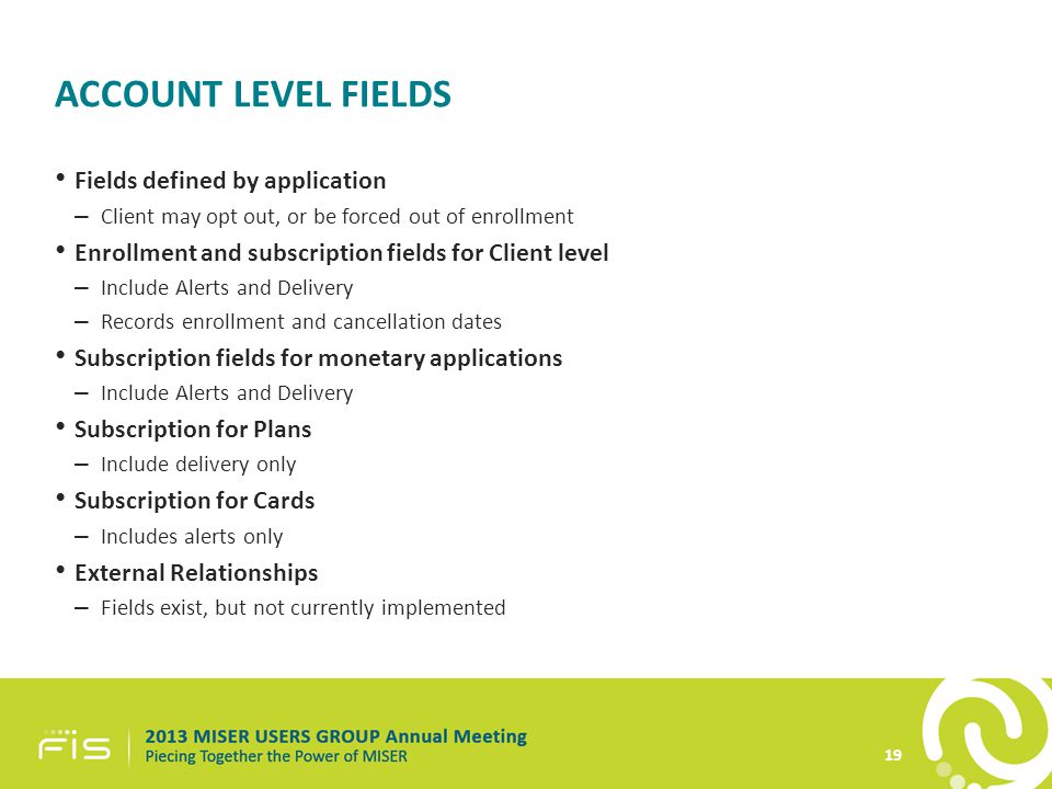 ACCOUNT LEVEL FIELDS Fields defined by application – Client may opt out, or be forced out of enrollment Enrollment and subscription fields for Client level – Include Alerts and Delivery – Records enrollment and cancellation dates Subscription fields for monetary applications – Include Alerts and Delivery Subscription for Plans – Include delivery only Subscription for Cards – Includes alerts only External Relationships – Fields exist, but not currently implemented 19