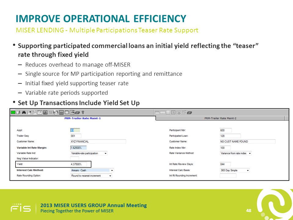 IMPROVE OPERATIONAL EFFICIENCY Supporting participated commercial loans an initial yield reflecting the teaser rate through fixed yield – Reduces overhead to manage off-MISER – Single source for MP participation reporting and remittance – Initial fixed yield supporting teaser rate – Variable rate periods supported Set Up Transactions Include Yield Set Up 48 MISER LENDING - Multiple Participations Teaser Rate Support