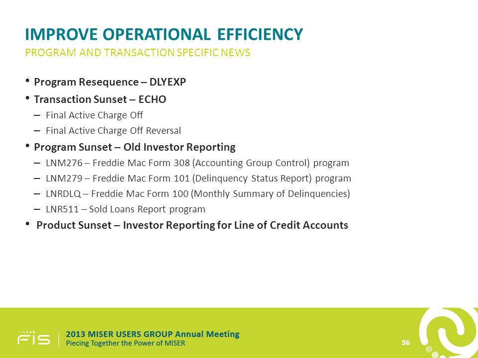 IMPROVE OPERATIONAL EFFICIENCY Program Resequence – DLYEXP Transaction Sunset – ECHO – Final Active Charge Off – Final Active Charge Off Reversal Program Sunset – Old Investor Reporting – LNM276 – Freddie Mac Form 308 (Accounting Group Control) program – LNM279 – Freddie Mac Form 101 (Delinquency Status Report) program – LNRDLQ – Freddie Mac Form 100 (Monthly Summary of Delinquencies) – LNR511 – Sold Loans Report program Product Sunset – Investor Reporting for Line of Credit Accounts PROGRAM AND TRANSACTION SPECIFIC NEWS 56