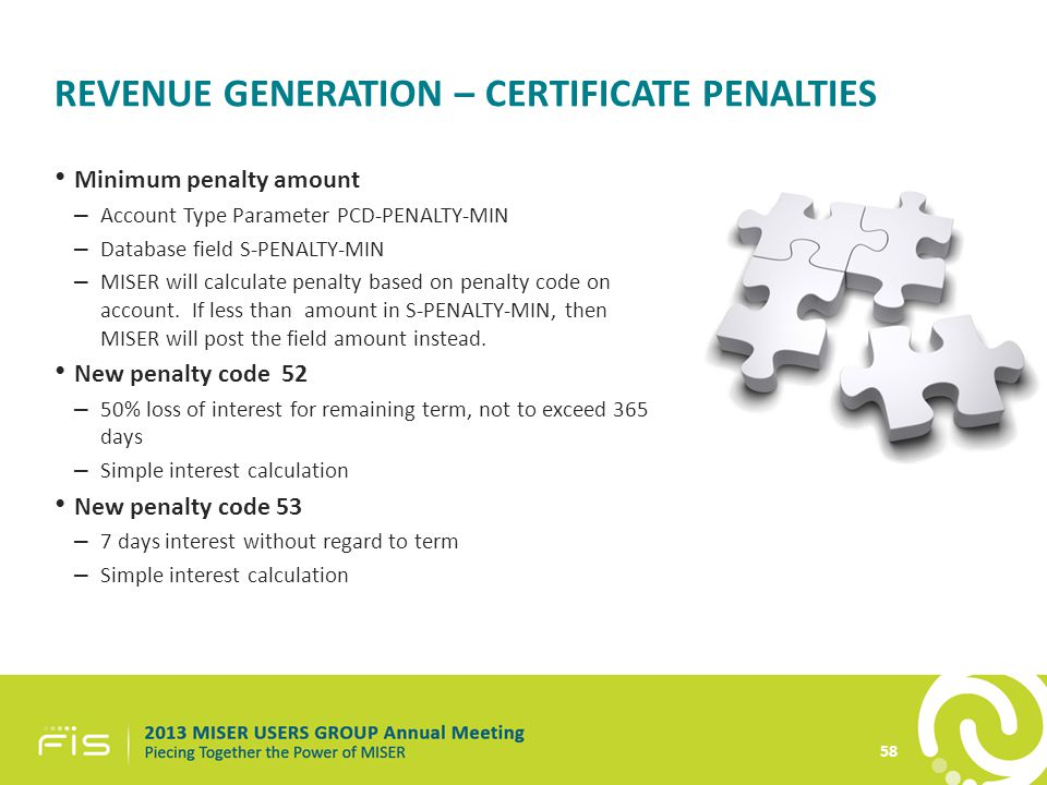 REVENUE GENERATION – CERTIFICATE PENALTIES Minimum penalty amount – Account Type Parameter PCD-PENALTY-MIN – Database field S-PENALTY-MIN – MISER will calculate penalty based on penalty code on account.