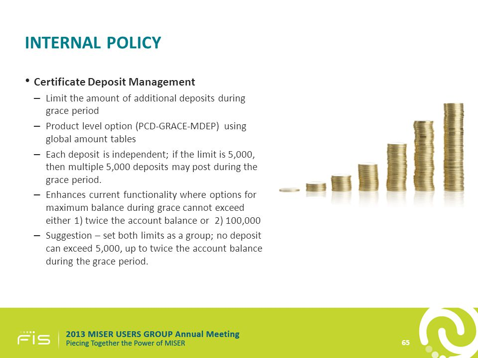 INTERNAL POLICY 65 Certificate Deposit Management – Limit the amount of additional deposits during grace period – Product level option (PCD-GRACE-MDEP) using global amount tables – Each deposit is independent; if the limit is 5,000, then multiple 5,000 deposits may post during the grace period.