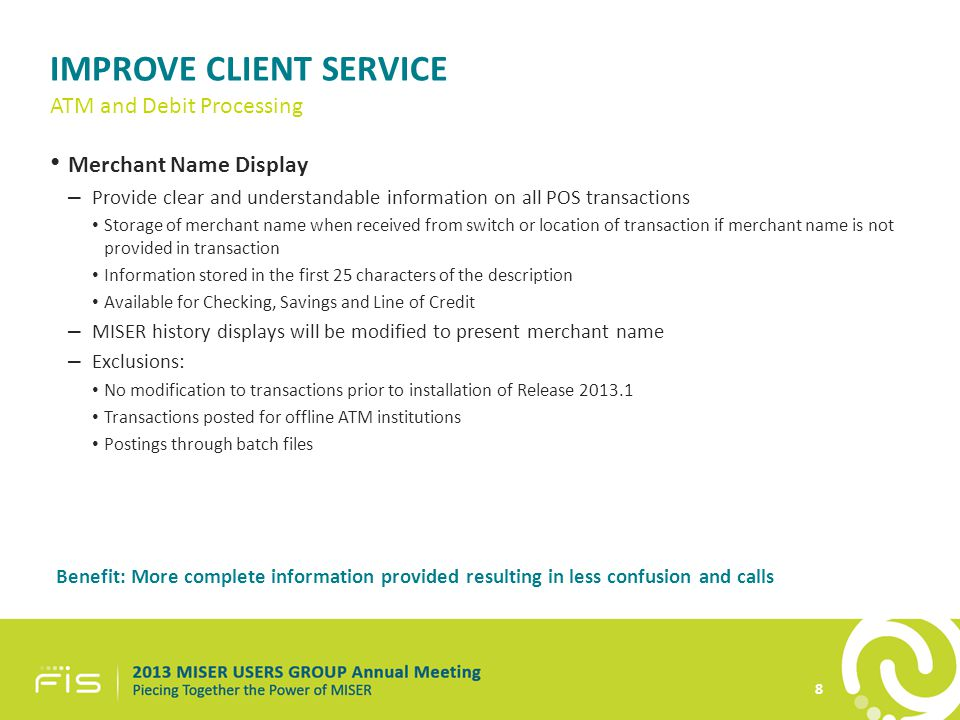IMPROVE CLIENT SERVICE Merchant Name Display – Provide clear and understandable information on all POS transactions Storage of merchant name when received from switch or location of transaction if merchant name is not provided in transaction Information stored in the first 25 characters of the description Available for Checking, Savings and Line of Credit – MISER history displays will be modified to present merchant name – Exclusions: No modification to transactions prior to installation of Release 2013.1 Transactions posted for offline ATM institutions Postings through batch files Benefit: More complete information provided resulting in less confusion and calls 8 ATM and Debit Processing