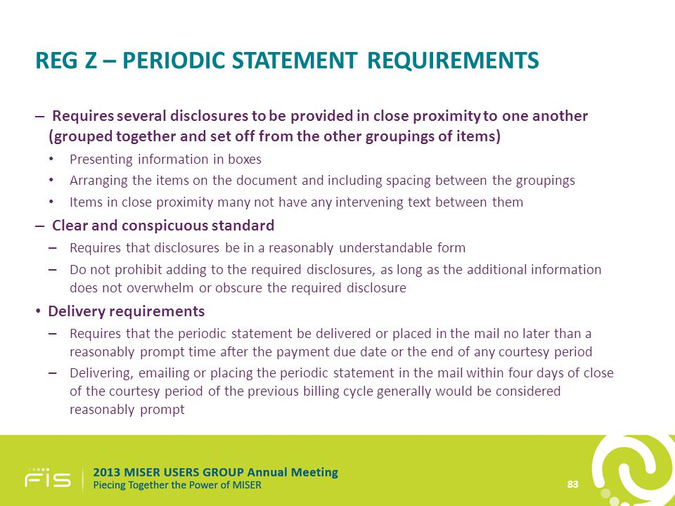 REG Z – PERIODIC STATEMENT REQUIREMENTS – Requires several disclosures to be provided in close proximity to one another (grouped together and set off from the other groupings of items) Presenting information in boxes Arranging the items on the document and including spacing between the groupings Items in close proximity many not have any intervening text between them – Clear and conspicuous standard – Requires that disclosures be in a reasonably understandable form – Do not prohibit adding to the required disclosures, as long as the additional information does not overwhelm or obscure the required disclosure Delivery requirements – Requires that the periodic statement be delivered or placed in the mail no later than a reasonably prompt time after the payment due date or the end of any courtesy period – Delivering, emailing or placing the periodic statement in the mail within four days of close of the courtesy period of the previous billing cycle generally would be considered reasonably prompt 83
