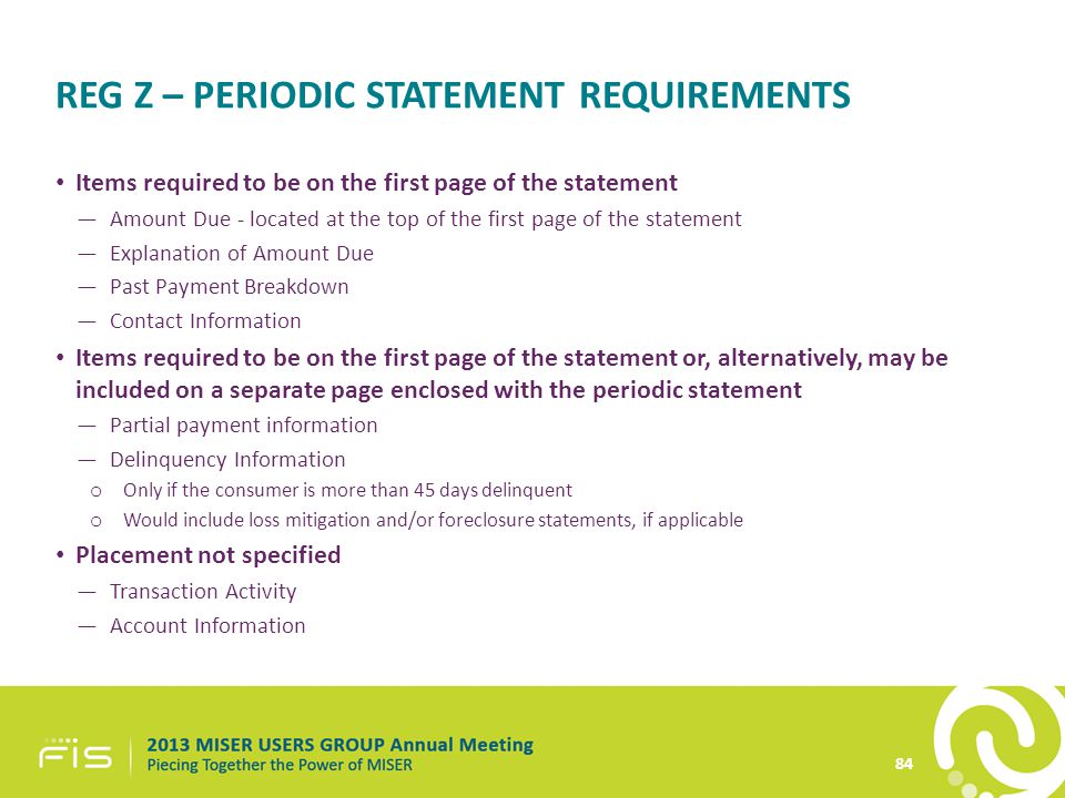 REG Z – PERIODIC STATEMENT REQUIREMENTS Items required to be on the first page of the statement —Amount Due - located at the top of the first page of the statement —Explanation of Amount Due —Past Payment Breakdown —Contact Information Items required to be on the first page of the statement or, alternatively, may be included on a separate page enclosed with the periodic statement —Partial payment information —Delinquency Information o Only if the consumer is more than 45 days delinquent o Would include loss mitigation and/or foreclosure statements, if applicable Placement not specified —Transaction Activity —Account Information 84