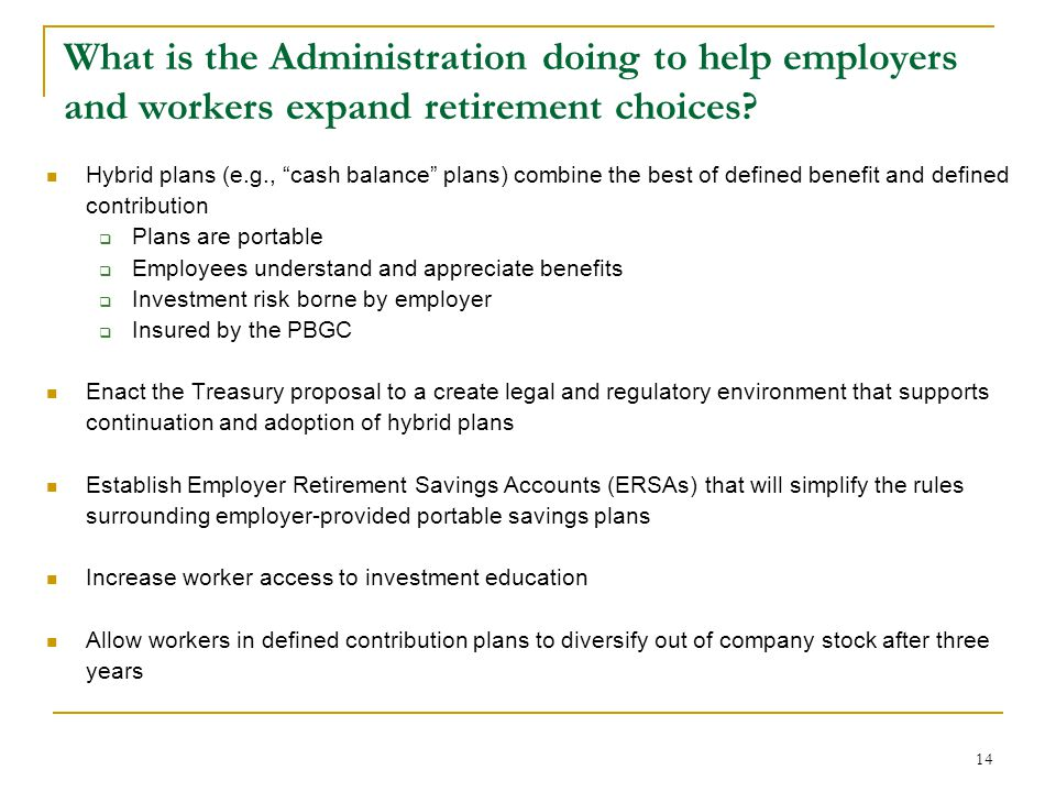"14 What is the Administration doing to help employers and workers expand retirement choices? Hybrid plans (e.g., ""cash balance"" plans) combine the bes"