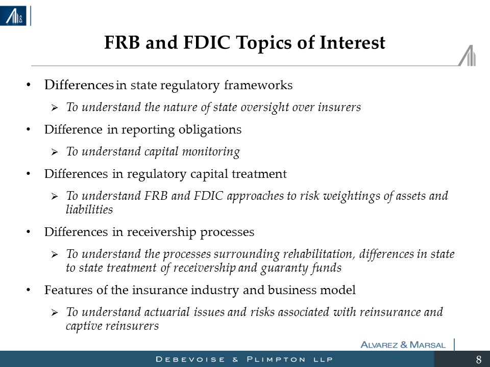 8 Differences in state regulatory frameworks  To understand the nature of state oversight over insurers Difference in reporting obligations  To understand capital monitoring Differences in regulatory capital treatment  To understand FRB and FDIC approaches to risk weightings of assets and liabilities Differences in receivership processes  To understand the processes surrounding rehabilitation, differences in state to state treatment of receivership and guaranty funds Features of the insurance industry and business model  To understand actuarial issues and risks associated with reinsurance and captive reinsurers FRB and FDIC Topics of Interest