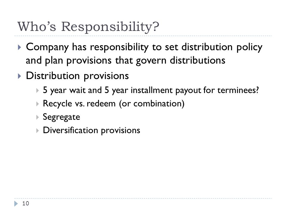 Who's Responsibility?  Company has responsibility to set distribution policy and plan provisions that govern distributions  Distribution provisions