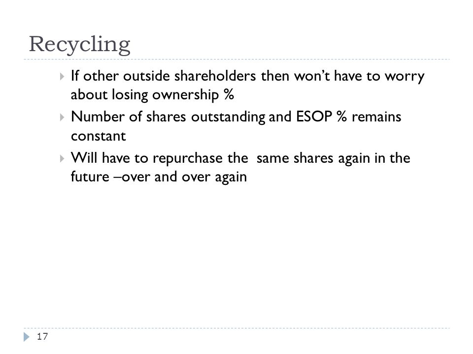 Recycling  If other outside shareholders then won't have to worry about losing ownership %  Number of shares outstanding and ESOP % remains constant  Will have to repurchase the same shares again in the future –over and over again 17