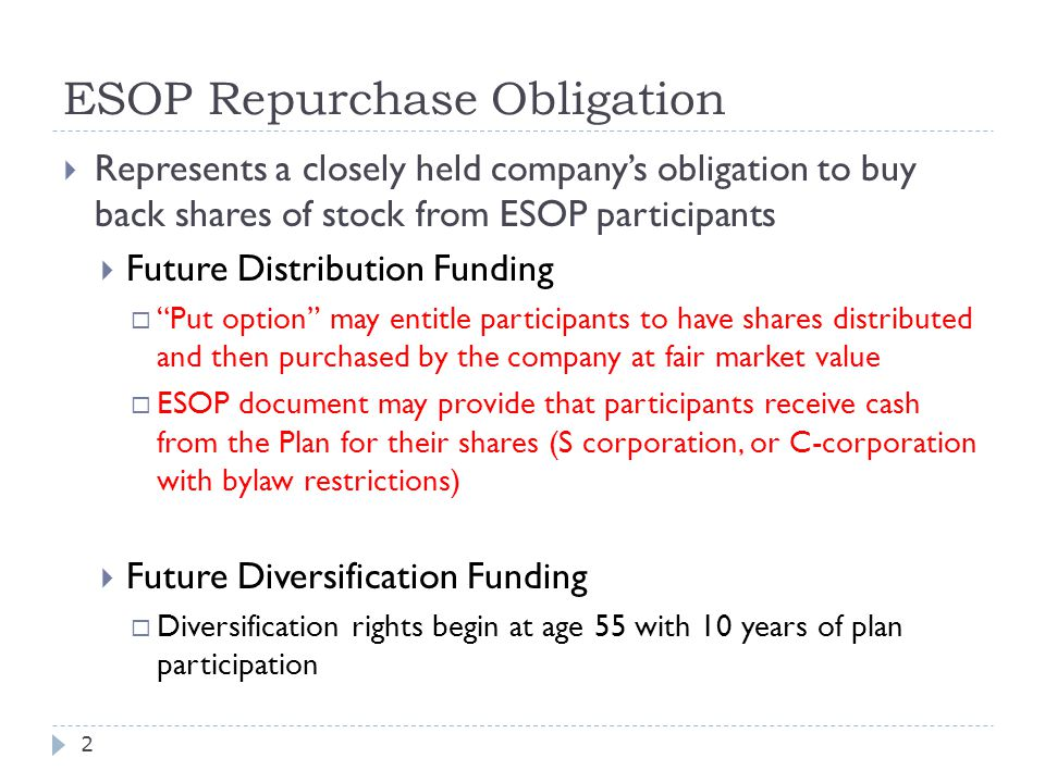 ESOP Repurchase Obligation  Represents a closely held company's obligation to buy back shares of stock from ESOP participants  Future Distribution Funding  Put option may entitle participants to have shares distributed and then purchased by the company at fair market value  ESOP document may provide that participants receive cash from the Plan for their shares (S corporation, or C-corporation with bylaw restrictions)  Future Diversification Funding  Diversification rights begin at age 55 with 10 years of plan participation 2