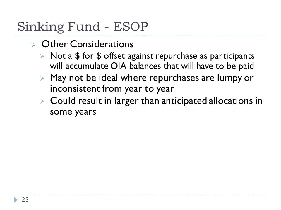 Sinking Fund - ESOP  Other Considerations  Not a $ for $ offset against repurchase as participants will accumulate OIA balances that will have to be paid  May not be ideal where repurchases are lumpy or inconsistent from year to year  Could result in larger than anticipated allocations in some years 23