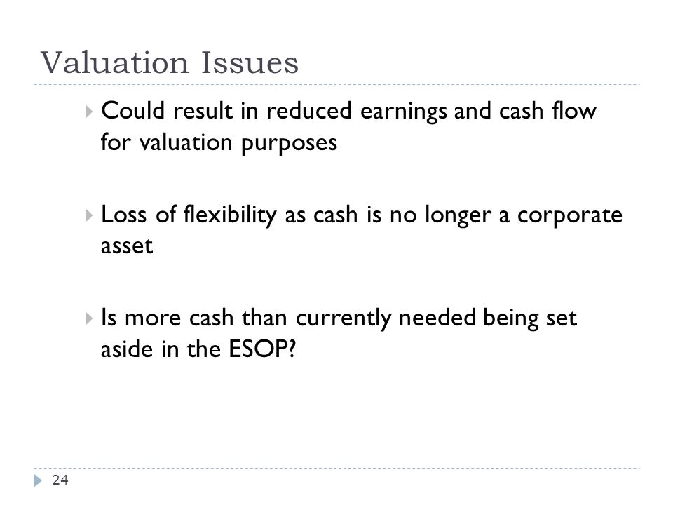 Valuation Issues  Could result in reduced earnings and cash flow for valuation purposes  Loss of flexibility as cash is no longer a corporate asset  Is more cash than currently needed being set aside in the ESOP.