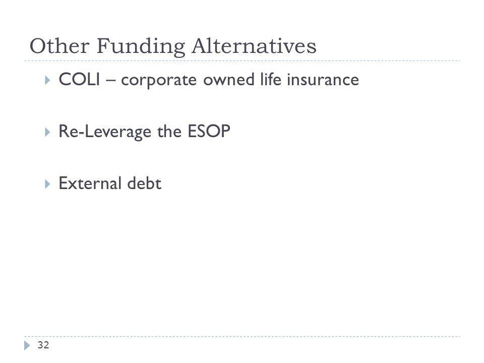 Other Funding Alternatives  COLI – corporate owned life insurance  Re-Leverage the ESOP  External debt 32