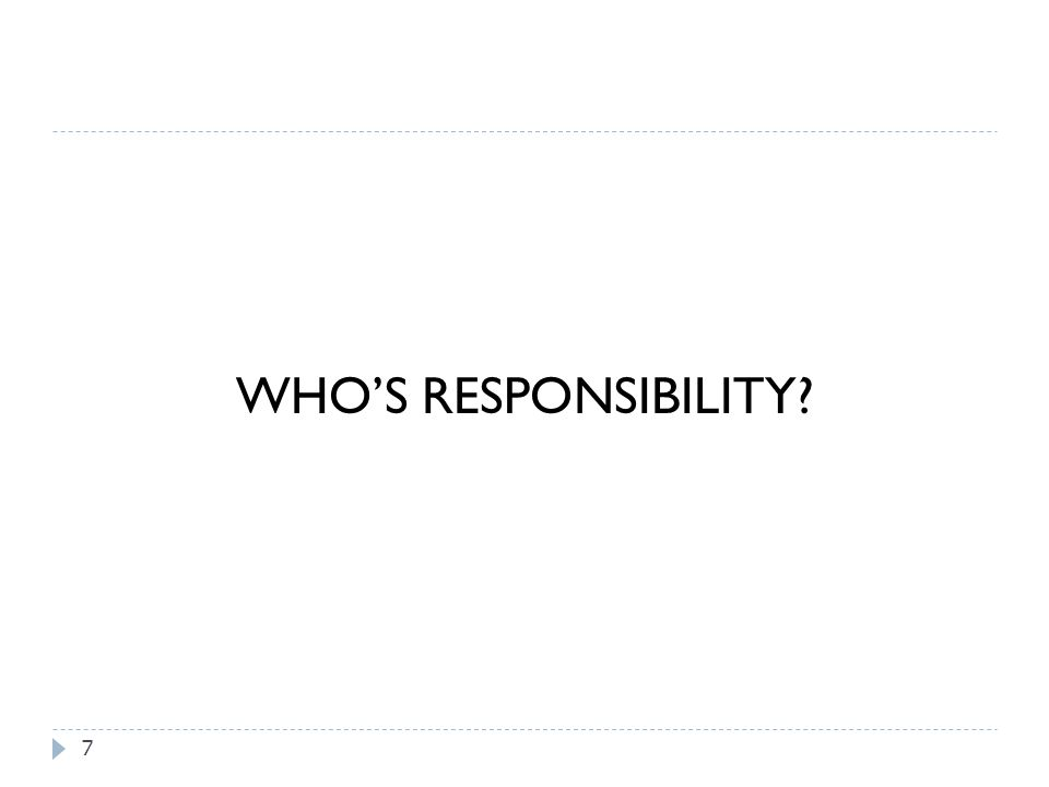 7 WHO'S RESPONSIBILITY