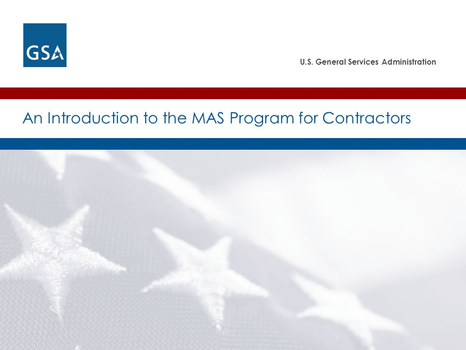 U.S. General Services Administration An Introduction to the MAS Program for Contractors