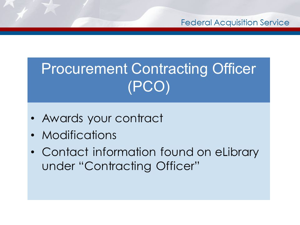 Federal Acquisition Service Procurement Contracting Officer (PCO) Awards your contract Modifications Contact information found on eLibrary under Contracting Officer